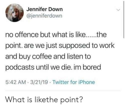 Podcasts: Jennifer Down  @jenniferdown  point. are we just supposed to work  and buy coffee and listen to  podcasts until we die. im bored  5:42 AM.3/21/19 Twitter for iPhone What is likethe point?