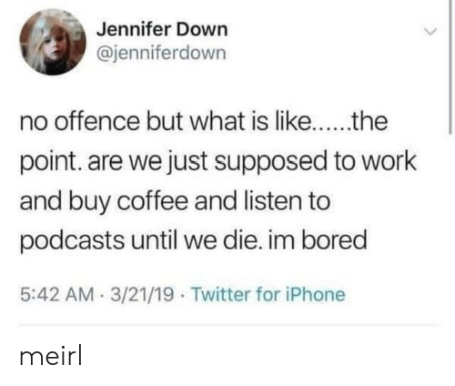 Podcasts: Jennifer Down  @jenniferdown  point. are we just supposed to work  and buy coffee and listen to  podcasts until we die. im bored  5:42 AM.3/21/19 Twitter for iPhone meirl