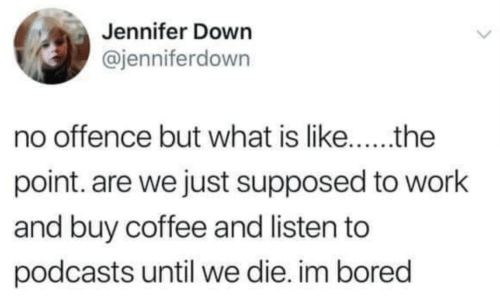 Podcasts: Jennifer Down  @jenniferdown  point. are we just supposed to work  and buy coffee and listen to  podcasts until we die. im bored