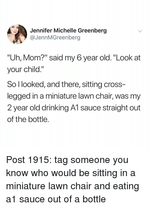 "Drinking, Memes, and Cross: Jennifer Michelle Greenberg  @JennMGreenberg  ""Uh, Mom?"" said my 6 year old. ""Look at  your child.""  So l looked, and there, sitting cross  legged in a miniature lawn chair, was my  2 year old drinking A1 sauce straight out  of the bottle. Post 1915: tag someone you know who would be sitting in a miniature lawn chair and eating a1 sauce out of a bottle"