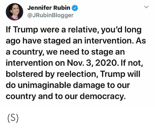 Rubin: Jennifer Rubin  @JRubinBlogger  If Trump were a relative, you'd long  ago have staged an intervention. As  a country, we need to stage an  intervention on Nov. 3, 2020. If not,  bolstered by reelection, Trump will  do unimaginable damage to our  country and to our democracy (S)