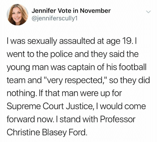 "Football, Memes, and Police: Jennifer Vote in November  @jenniferscully1  I was sexually assaulted at age 19.I  went to the police and they said the  young man was captain of his football  team and ""very respected,"" so they did  nothing. If that man were up for  Supreme Court Justice, I would come  forward now. I stand with Professor  Christine Blasey Ford"