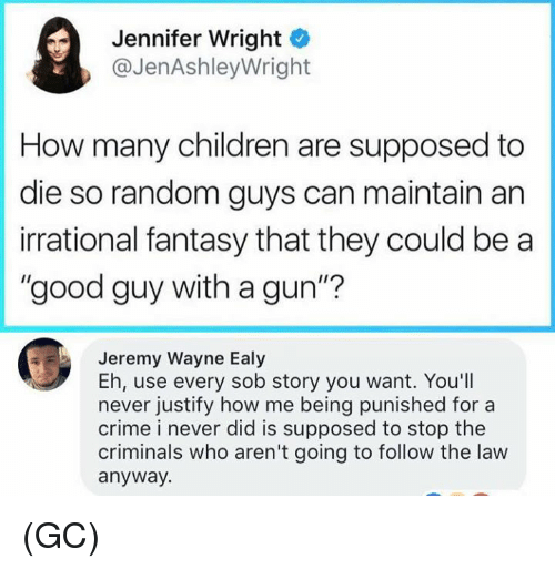 "Children, Crime, and Memes: Jennifer Wright  @JenAshleyWright  How many children are supposed to  die so random guys can maintain an  irrational fantasy that they could be a  ""good guy with a gun""?  Jeremy Wayne Ealy  Eh, use every sob story you want. You'll  never justify how me being punished for a  crime i never did is supposed to stop the  criminals who aren't going to follow the law  anyway. (GC)"