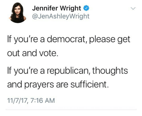 a republican: Jennifer Wright o  @JenAshleyWright  If you're a democrat, please get  out and vote  If you're a republican, thoughts  and prayers are sufficient.  11/7/17, 7:16 AM