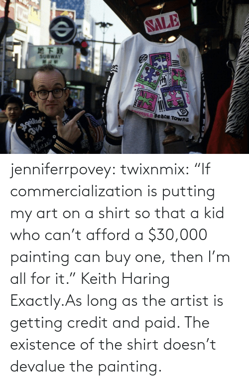 "putting: jenniferrpovey:  twixnmix:    ""If commercialization is putting my art on a shirt so that a kid who can't afford a $30,000 painting can buy one, then I'm all for it."" Keith Haring     Exactly.As long as the artist is getting credit and paid. The existence of the shirt doesn't devalue the painting."