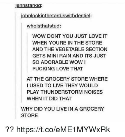 ˜»: jennstarkid:  johnlockinthetardiswithdestiel:  whoisthatstud:  WOW DONT YOU JUST LOVE IT  WHEN YOURE IN THE STORE  AND THE VEGETABLE SECTION  GETS MINI RAIN AND ITS JUST  SO ADORABLE WOW I  FUCKING LOVE THAT  AT THE GROCERY STORE WHERE  I USED TO LIVE THEY WOULD  PLAY THUNDERSTORM NOISES  WHEN IT DID THAT  WHY DID YOU LIVE IN A GROCERY  STORE ?? https://t.co/eME1MYWxRk