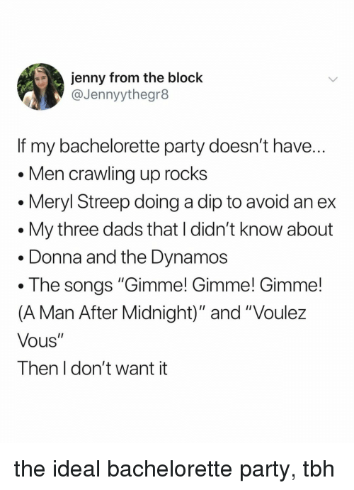 "meryl: jenny from the block  @Jennyythegr8  If my bachelorette party doesn't have  Men crawling up rocks  . Meryl Streep doing a dip to avoid an ex  . My three dads that I didn't know about  . Donna and the Dynamos  . The songs ""Gimme! Gimme! Gimme!  (A Man After Midnight)"" and ""Voulez  Vous""  Then I don't want it the ideal bachelorette party, tbh"