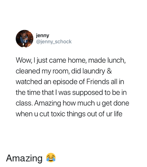 Friends, Laundry, and Life: jenny  @jenny_schock  Wow, I just came home, made lunch,  cleaned my room, did laundry &  watched an episode of Friends all in  the time that I was supposed to be in  class. Amazing how much u get done  when u cut toxic things out of ur life Amazing 😂