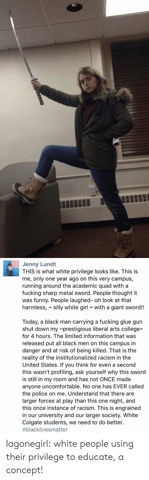 white girl: Jenny Lund  THIS is what white privilege looks like. This is  me, only one year ago on this very campus,  running around the academic quad with a  fucking sharp metal sword. People thought it  was funny. People laughed- oh look at that  harmless, silly white girl with a giant sword!!  Today, a black man carrying a fucking glue gun  shut down my prestigious liberal arts college  for 4 hours. The limited information that was  released put all black men on this campus in  danger and at risk of being killed. That is the  reality of the institutionalized racism in the  United States. If you think for even a second  this wasn't profiling, ask yourself why this sword  is still in my room and has not ONCE made  anyone uncomfortable. No one has EVER called  the police on me. Understand that there are  larger forces at play than this one night, and  this once instance of racism. This is engrained  in our university and our larger society. White  Colgate students, we need to do better.  #blackIive s matter lagonegirl:   white people using their privilege to educate, a concept!
