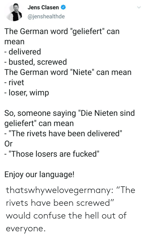 """Tumblr, Blog, and Mean: Jens Clasen  @jenshealthde  The German word """"geliefert"""" can  mean  - delivered  - busted, screwed  The German word """"Niete"""" can mean  - rivet  - loser, wimp  So, someone saying """"Die Nieten sind  geliefert"""" can mean  """"The rivets have been delivered""""  Or  - """"Those losers are fucked""""  Enjoy our language! thatswhywelovegermany:  """"The rivets have been screwed"""" would confuse the hell out of everyone."""