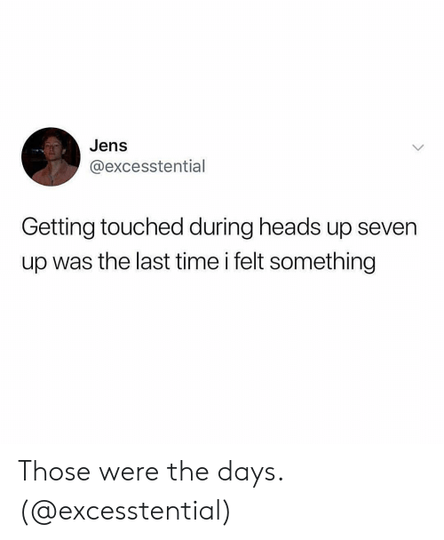 Time, Girl Memes, and Seven: Jens  @excesstential  Getting touched during heads up seven  up was the last time i felt something Those were the days. (@excesstential)