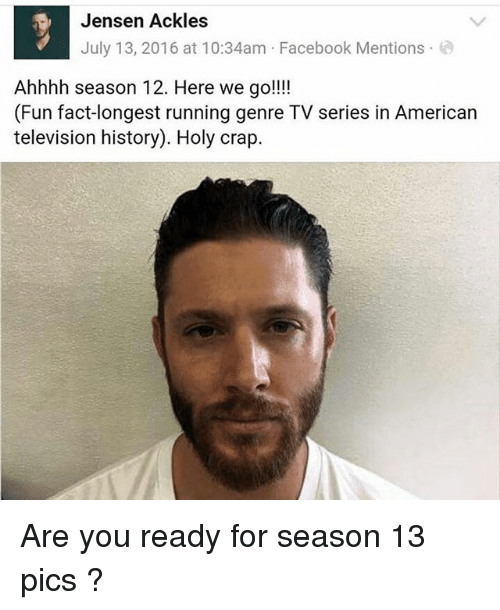 Facebook, Memes, and American: Jensen Ackles  July 13, 2016 at 10:34am Facebook Mentions  Ahhhh season 12. Here we go!!!  (Fun fact-longest running genre TV series in American  television history). Holy crap. Are you ready for season 13 pics ?