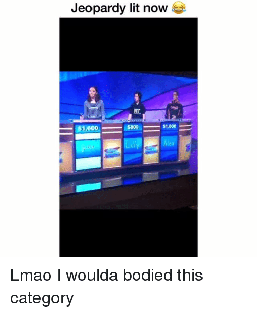 Funny, Jeopardy, and Lit: Jeopardy lit now  $1,600  $800  - $1,000  ex Lmao I woulda bodied this category