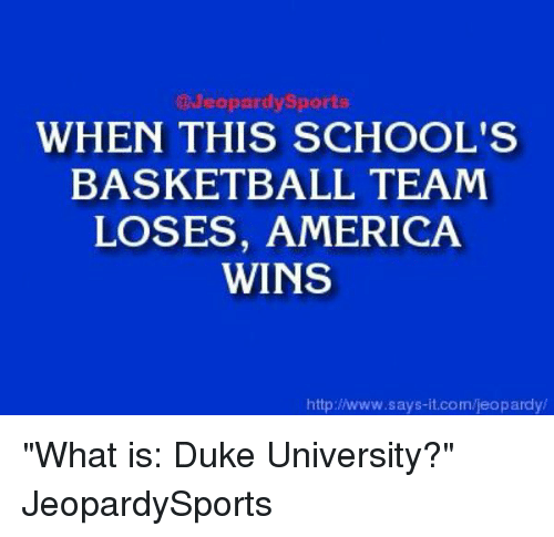"America, Basketball, and Jeopardy: Jeopardy Sports  WHEN THIS SCHOOL'S  BASKETBALL TEAM  LOSES, AMERICA  WINS  http://www.says it.com/jeopardy/ ""What is: Duke University?"" JeopardySports"