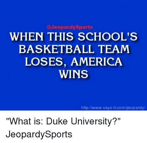 "America, Basketball, and Jeopardy: Jeopardy Sports  WHEN THIS SCHOOL'S  BASKETBALL TEAM  LOSES, AMERICA  WINS  http://www.says-it.com/jeopardy ""What is: Duke University?"" JeopardySports"