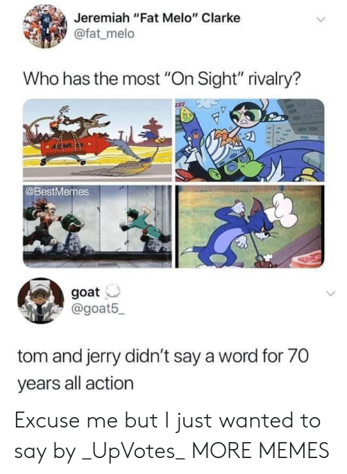 """Dank, Memes, and Target: Jeremiah """"Fat Melo"""" Clarke  @fat melo  Who has the most """"On Sight"""" rivalry?  @BestMemes  goat  @goat5  tom and jerry didn't say a word for 70  years all action Excuse me but I just wanted to say by _UpVotes_ MORE MEMES"""