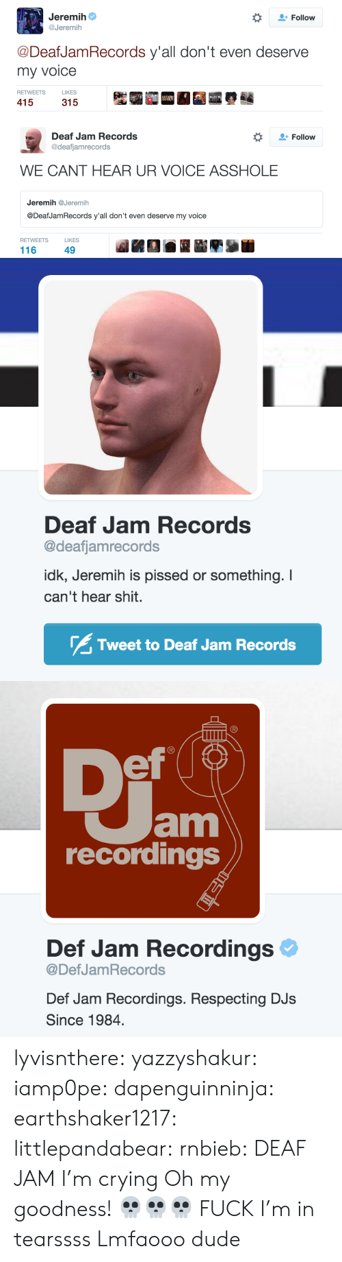 Crying, Dude, and Shit: Jeremih  @Jeremih  *  Follow  @DeafJamRecords y'all don't even deserve  my voice  RETWEETS  LIKES  415   Follow  Deaf Jam Records  @deafjamrecords  WE CANT HEAR UR VOICE ASSHOLE  Jeremih@Jeremih  @DeafJamRecords y'all don't even deserve my voice  RETWEETS  LIKES  116  49   Deaf Jam Records  @deafjamrecords  idk, Jeremih is pissed or something. I  can't hear shit.  Tweet to Deaf Jam Records   ef  am  recordings  Def Jam Recordings  @DefJamRecords  Def Jam Recordings. Respecting DJs  Since 1984 lyvisnthere:  yazzyshakur:  iamp0pe:  dapenguinninja:  earthshaker1217:  littlepandabear:  rnbieb:  DEAF JAM  I'm crying  Oh my goodness!  💀💀💀  FUCK  I'm in tearssss  Lmfaooo dude