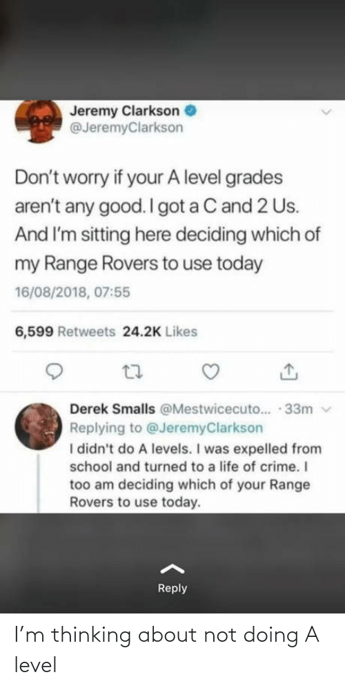 V: Jeremy Clarkson  @JeremyClarkson  Don't worry if your A level grades  aren't any good. I got a C and 2 Us.  And I'm sitting here deciding which of  my Range Rovers to use today  16/08/2018, 07:55  6,599 Retweets 24.2K Likes  Derek Smalls @Mestwicecuto.. · 33m v  Replying to @JeremyClarkson  I didn't do A levels. I was expelled from  school and turned to a life of crime. I  too am deciding which of your Range  Rovers to use today.  Reply I'm thinking about not doing A level
