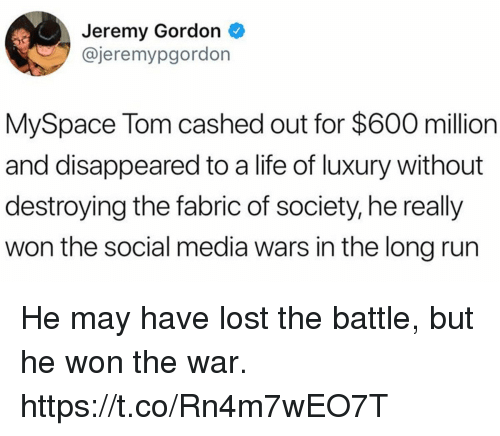 Funny, Life, and MySpace: Jeremy Gordon  @jeremypgordon  MySpace Tom cashed out for $600 million  and disappeared to a life of luxury without  destroying the fabric of society, he really  won the social media wars in the long run He may have lost the battle, but he won the war. https://t.co/Rn4m7wEO7T