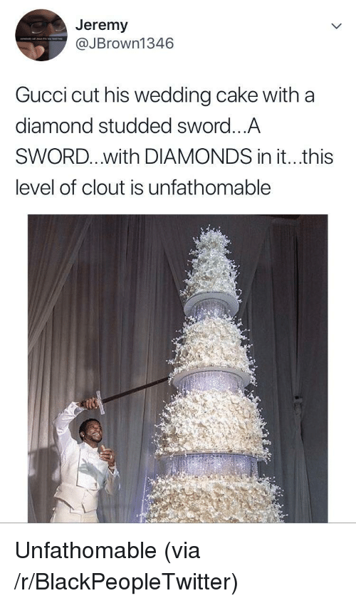 Blackpeopletwitter, Gucci, and Cake: Jeremy  @JBrown1346  Gucci cut his wedding cake with a  diamond studded sword...A  SWORD...with DIAMONDS in it...this  level of clout is unfathomable <p>Unfathomable (via /r/BlackPeopleTwitter)</p>