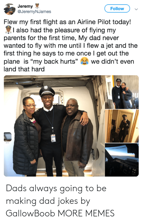 "Dad, Dank, and Memes: Jeremy  @JeremyNJames  Follow  Flew my first flight as an Airline Pilot today!  I also had the pleasure of flying my  parents for the first time, My dad never  wanted to fly with me until l flew a jet and the  first thing he says to me once I get out the  plane is ""my back hurts"" we didn't even  land that hard Dads always going to be making dad jokes by GallowBoob MORE MEMES"