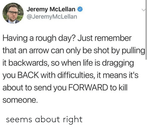Life, Arrow, and Rough: Jeremy McLellan  @JeremyMcLellan  Having a rough day? Just remember  that an arrow can only be shot by pulling  it backwards, so when life is dragging  you BACK with difficulties, it means it's  about to send you FORWARD to kill  someone. seems about right