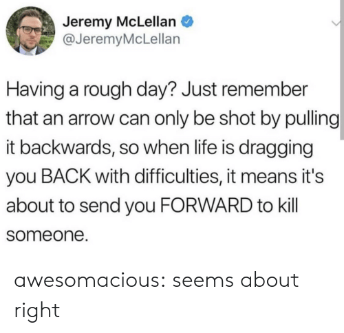 Life, Tumblr, and Arrow: Jeremy McLellan  @JeremyMcLellan  Having a rough day? Just remember  that an arrow can only be shot by pulling  it backwards, so when life is dragging  you BACK with difficulties, it means it's  about to send you FORWARD to kill  someone. awesomacious:  seems about right