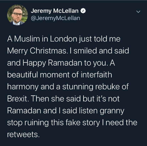 Its Not: Jeremy McLellan O  @JeremyMcLellan  A Muslim in London just told me  Merry Christmas. I smiled and said  and Happy Ramadan to you. A  beautiful moment of interfaith  harmony and a stunning rebuke of  Brexit. Then she said but it's not  Ramadan and I said listen granny  stop ruining this fake story I need the  retweets.