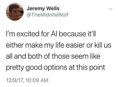 Life, Good, and Options: Jeremy Wells  @TheMidniteWolf  I'm excited for Al because it'll  either make my life easier or kill us  all and both of those seem like  pretty good options at this point  12/9/17, 10:09 AM