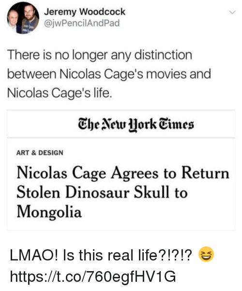 dinosaure: Jeremy Woodcock  @jwPencilAndPad  There is no longer any distinction  between Nicolas Cage's movies and  Nicolas Cage's life  CheNetw jork Times  ART & DESIGN  Nicolas Cage Agrees to Returrn  Stolen Dinosaur Skull to  Mongolia LMAO! Is this real life?!?!? 😆 https://t.co/760egfHV1G
