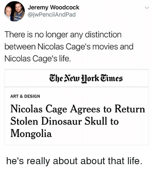 dinosaure: Jeremy Woodcoclk  @jwPencilAndPad  There is no longer any distinction  between Nicolas Cage's movies and  Nicolas Cage's life.  Ghe Newjjork Eimes  ART & DESIGN  Nicolas Cage Agrees to Return  Stolen Dinosaur Skull to  Mongolia he's really about about that life.