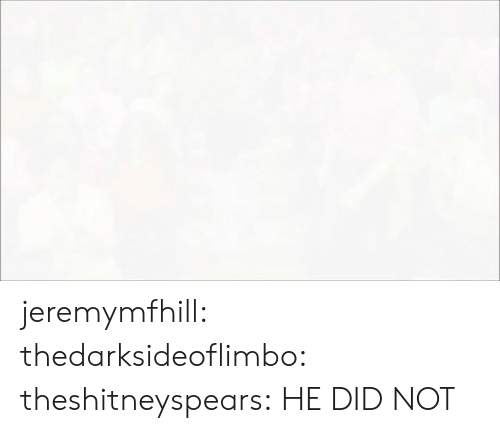 Target, Tumblr, and Blog: jeremymfhill:  thedarksideoflimbo:  theshitneyspears:  HE DID NOT