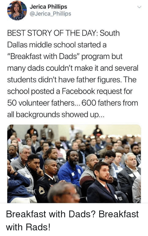 """Facebook, School, and Best: Jerica Phillips  @Jerica Phillips  BEST STORY OF THE DAY: South  Dallas middle school started a  """"Breakfast with Dads"""" program but  many dads couldn't make it and several  students didn't have father figureS. T he  school posted a Facebook request for  50 volunteer fathers... 600 fathers from  all backgrounds showed up... Breakfast with Dads? Breakfast with Rads!"""
