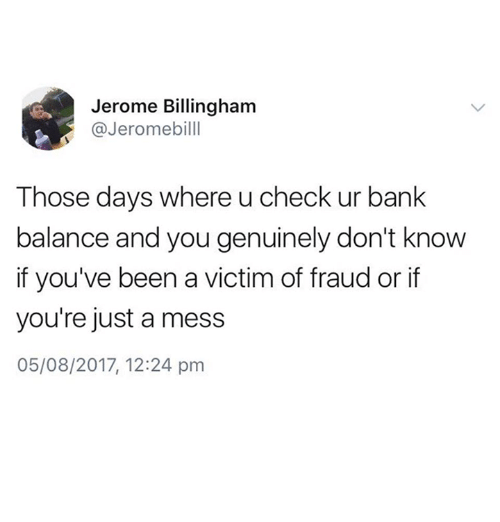 Funny, Bank, and Been: Jerome Billingham  @Jeromebilll  Those days where u check ur bank  balance and you genuinely don't know  if you've been a victim of fraud or if  you're just a mess  05/08/2017, 12:24 pm