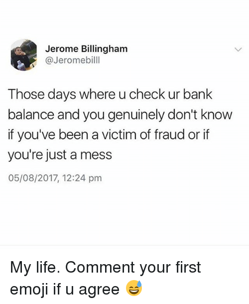 Emoji, Life, and 2017: Jerome Billinghanm  @Jeromebilll  Those days where u check ur bank  balance and you genuinely don't know  if you've been a victim of fraud or if  you're just a mess  05/08/2017, 12:24 pm My life. Comment your first emoji if u agree 😅