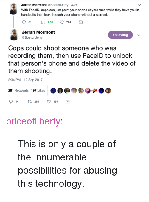 """Phone, Tumblr, and Blog: Jerrah Mormont @BostonJerry 33m  With FacelD, cops can just point your phone at your face while they have you in  handcuffs then look through your phone without a warrant.  51  1.0K  724  Jerrah Mormont  @BostonJerry  Following  Cops could shoot someone who was  recording them, then use FacelD to unlock  that person's phone and delete the video of  them shooting.  2:34 PM - 12 Sep 2017  281 Retweets 197 Likes  14  281  197 <p><a href=""""https://priceofliberty.tumblr.com/post/165376189223/this-is-only-a-couple-of-the-innumerable"""" class=""""tumblr_blog"""">priceofliberty</a>:</p>  <blockquote><p>This is only a couple of the innumerable possibilities for abusing this technology.</p></blockquote>"""