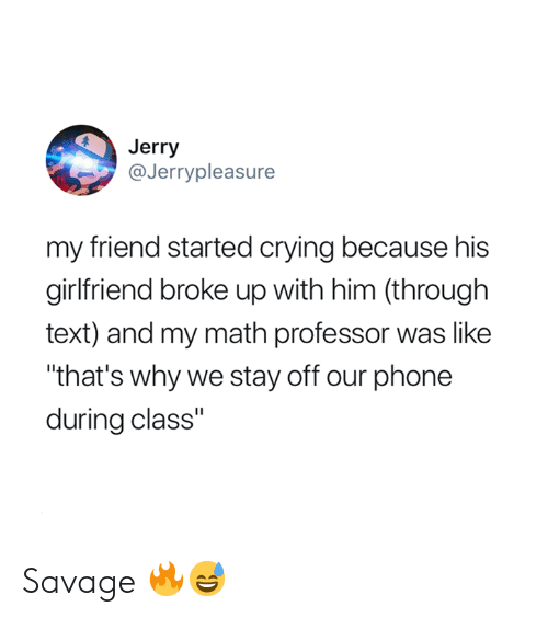"Crying, Phone, and Savage: Jerry  @Jerrypleasure  my friend started crying because his  girlfriend broke up with him (through  text) and my math professor was like  ""that's why we stay off our phone  during class"" Savage 🔥😅"