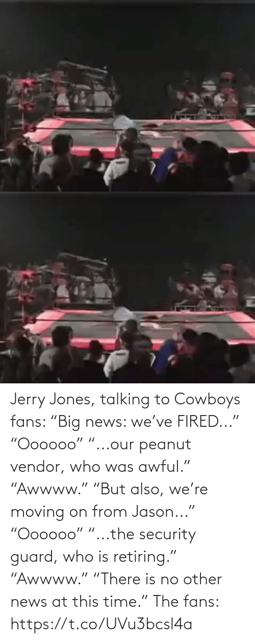"jones: Jerry Jones, talking to Cowboys fans:   ""Big news: we've FIRED..."" ""Oooooo"" ""...our peanut vendor, who was awful."" ""Awwww.""  ""But also, we're moving on from Jason..."" ""Oooooo"" ""...the security guard, who is retiring.""  ""Awwww."" ""There is no other news at this time.""   The fans: https://t.co/UVu3bcsl4a"