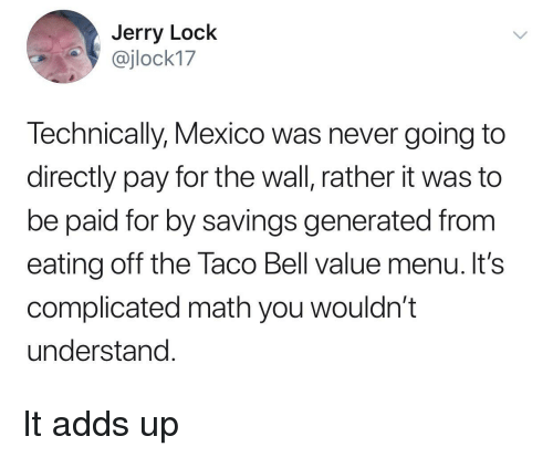 Taco Bell, Math, and Mexico: Jerry Lock  @jlock17  Technically, Mexico was never going to  directly pay for the wall, rather it was to  be paid for by savings generated from  eating off the Taco Bell value menu. It's  complicated math you wouldn't  understand It adds up