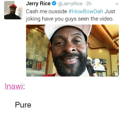 """Howbowdah: Jerry Rice@JerryRice 2h  Cash me ousside #HowBowDah Just  joking have you guys seen the video <p><a href=""""http://lnawi.tumblr.com/post/158014697241/pure"""" class=""""tumblr_blog"""">lnawi</a>:</p>  <blockquote><p>Pure</p></blockquote>"""