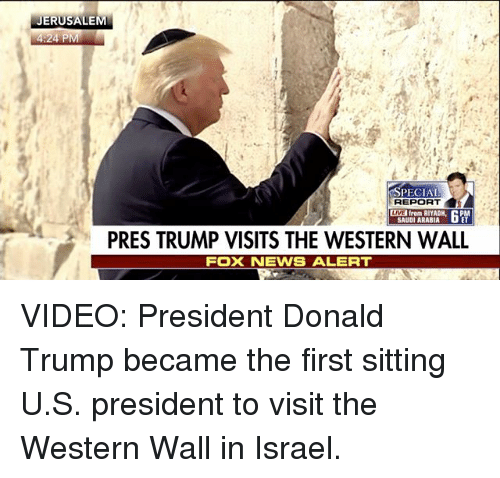 Donald Trump, Memes, and Foxnews: JERUSALEM  24 P  SPECIAL  REPORT  from RIYADH  SAUDI ARABIA  PRES TRUMP VISITS THE WESTERN WALL  FOXNEWS ALERT VIDEO: President Donald Trump​ became the first sitting U.S. president to visit the Western Wall in Israel.