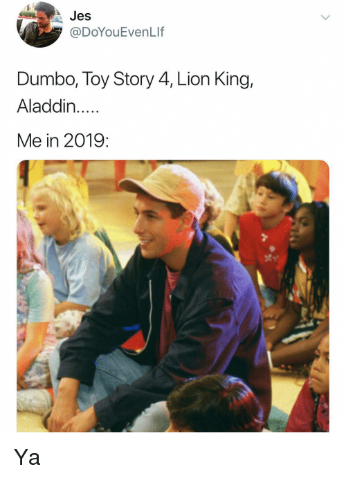 Aladdin, Memes, and Toy Story: Jes  @DoYouEvenLIf  Dumbo, Toy Story 4, Lion King,  Aladdin..  Me in 2019: Ya