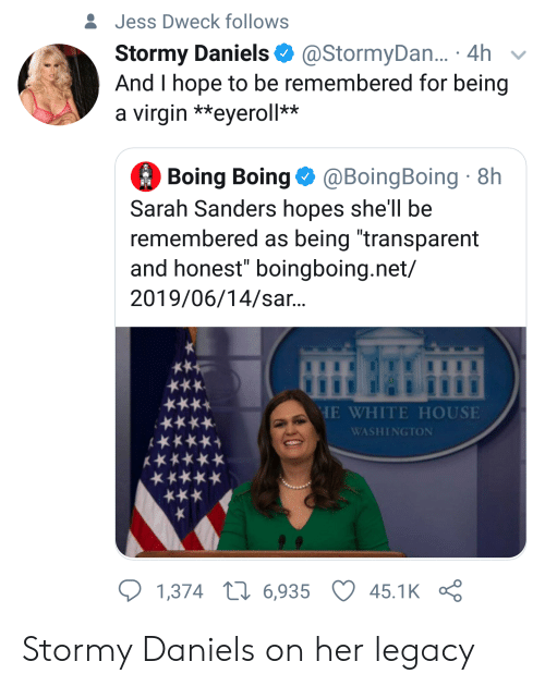 "Virgin, White House, and House: &Jess Dweck follows  Stormy Daniels  And I hope to be remembered for being  a virgin **eyeroll**  @StormyDa... 4h  Boing Boing@BoingBoing 8h  Sarah Sanders hopes she'll be  remembered as being ""transparent  and honest"" boingboing.net/  2019/06/14/sar...  HE WHITE HOUSE  ****  WASHINGTON  1,374 L6,935  45.1K Stormy Daniels on her legacy"