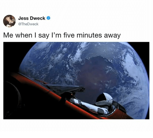 Dank, 🤖, and Five: Jess Dweck *  @TheDweck  Me when I say l'm five minutes away