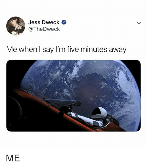 Relatable, Five, and Away: Jess Dweck  @TheDweck  Me when l say I'm five minutes away ME
