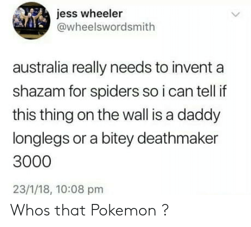 Wheeler: jess wheeler  @wheelswordsmith  australia really needs to invent a  shazam for spiders so i can tell if  this thing on the wall is a daddy  longlegs or a bitey deathmaker  3000  23/1/18, 10:08 pm Whos that Pokemon ?