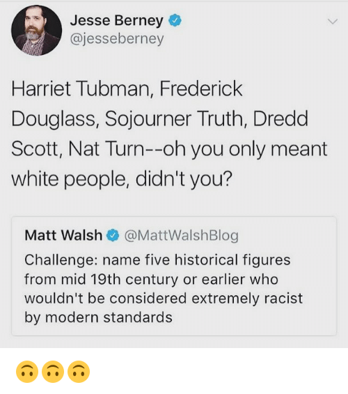 Memes, White People, and Harriet Tubman: Jesse Berney  @jesseberney  Harriet Tubman, Frederick  Douglass, Sojourner Truth, Dredd  Scott, Nat Turn--oh you only meant  white people, didn't you?  Matt Walshネ@MattWalshBlog  Challenge: name five historical figures  from mid 19th century or earlier who  wouldn't be considered extremely racist  by modern standards 🙃🙃🙃
