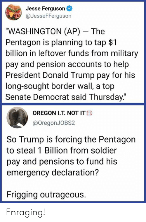 """Donald Trump, Memes, and Ferguson: Jesse Ferguson  aJesseFFerguson  """"WASHINGTON (AP) The  Pentagon is planning to tap $1  billion in leftover funds from military  pay and pension accounts to help  President Donald Trump pay for his  long-sought border wall, a top  Senate Democrat said Thursday.""""  OREGON I.T. NOT IT  @OregonJOBS2  So Trump is forcing the Pentagon  to steal 1 Billion from soldier  pay and pensions to fund his  emergency declaration?  Frigging outrageous. Enraging!"""