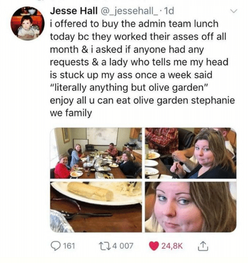 "Ass, Dank, and Family: Jesse Hall @_jessehall_ 1d  i offered to buy the admin team lunch  today bc they worked their asses off all  month & iasked if anyone had any  requests & a lady who tells me my head  is stuck up my ass once a week said  ""literally anything but olive garden""  enjoy all u can eat olive garden stephanie  we family  161 4 007 24,8K"