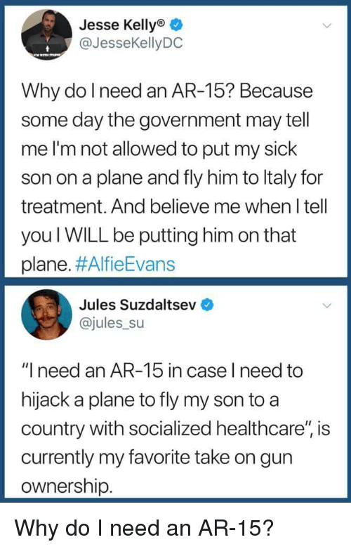 """Ar 15: Jesse Kellyo  @JesseKellyDC  Why do l need an AR-15? Because  some day the government may tell  me I'm not allowed to put my sick  son on a plane and fly him to ltaly for  treatment. And believe me when I tell  you WILL be putting him on that  plane. #AlfieEvans  Jules Suzdaltsev  @jules su  """"I need an AR-15 in case l need to  hijack a plane to fly my son to a  country with socialized healthcare"""", is  currently my favorite take on gun  ownership Why do I need an AR-15?"""